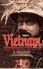 Vietnam: The Wrong Reason by Ronald Yeager