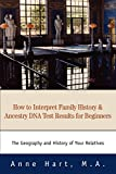 Anne Hart: How to Interpret Family History and Ancestry DNA Test Results for Beginners: The Geography and History of Your Relatives