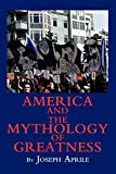 Aprile, Joseph: America And The Mythology Of Greatness