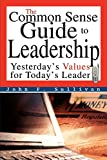 Sullivan, John: The Common Sense Guide to Leadership: Yesterday's Values for Today's Leader