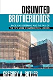 Butler, Gregory: Disunited Brotherhoods: ...race, Racketeering And the Fall of the New York Construction Unions