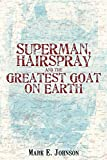 Johnson, Mark: Superman, Hairspray And The Greatest Goat on Earth