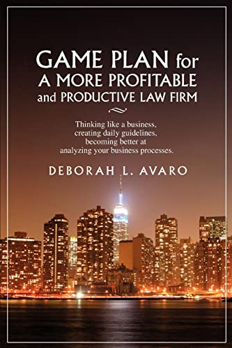 game-plan-for-a-more-profitable-and-productive-law-firm-thinking-like-a-business-creating-daily-guidelines-becoming-better-at-analyzing-your-business-processes