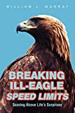 Murray, William: Breaking Ill-Eagle Speed Limits: Soaring Above Life's Surprises