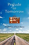 Hudson, Paul: Prelude to Tomorrow: A Collection of Travel Stories