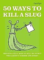 50 Ways to Kill a Slug (Gardening) by Sarah…