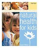 Wilson, Sarah: Natural Health for Kids: Complementary Treatments for More Than 50 Ailments