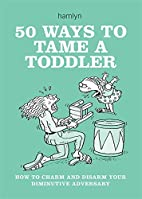 50 Ways to Tame a Toddler: How to Charm and…