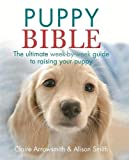 Arrowsmith, Claire: The Puppy Bible: The Ultimate Week-by-Week Guide to Raising Your Puppy
