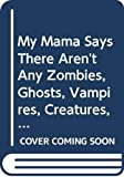 Viorst, Judith: My Mama Says There Aren't Any Zombies, Ghosts, Vampires, Creatures, Demons, Monsters, Fiends, Goblins or Things