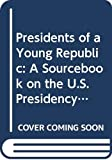 Smith, Carter: Presidents of a Young Republic: A Sourcebook on the U.S. Presidency