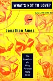Ames, Jonathan: What's Not to Love? : The Adventures of a Mildly Perverted Young Writer