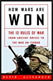 Alexander, Bevin: How Wars Are Won : The 13 Rules of War - From Ancient Greece to the War on Terror