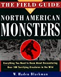 Blackman, W. Haden: The Field Guide to North American Monsters : Everything You Need to Know about Encoutnering over 100 Terrifying Creatures in the Wild