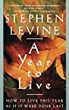 Levine, Stephen: A Year to Live: How to Live This Year As If It Were Your Last