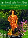 Danz, Cassandra: Mrs. Greenthumbs Plows Ahead: Five Steps to the Drop-Dead Gorgeous Garden of Your Dreams