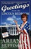 Huffington, Arianna S.: Greetings from the Lincoln Bedroom
