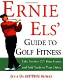 Els, Ernie: Ernie Els' Guide to Golf Fitness: Take Strokes Off Your Game and Add Yards to Your Drive
