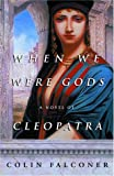 Falconer, Colin: When We Were Gods: A Novel of Cleopatra