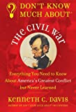 Davis, Kenneth C.: Don't Know Much About the Civil War: Everything You Need to Know About America's Greatest Conflict but Never Learned