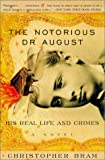 Christopher Bram: Notorious Dr. August: His Real Life and Crimes