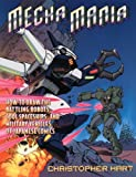 Hart, Christopher: Mecha Mania: How to Draw the Battling Robots, Cool Spaceships, and Military Vehicles of Japanese Comics