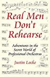 Locke, Justin: Real Men Don't Rehearse Adventures in the Secret World of Professional Orchestras