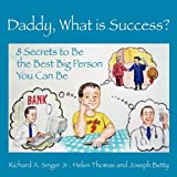 Singer, Richard A. Jr.: Daddy, What is Success? 8 Secrets to Be the Best Big Person You Can Be (Growing with Love)
