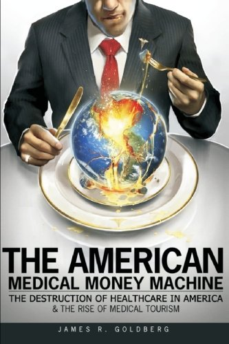 the-american-medical-money-machine-the-destruction-of-health-care-in-america-and-the-rise-of-medical-tourism