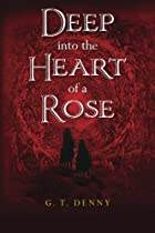 Deep into the Heart of a Rose by G. T. Denny