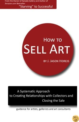 THow to Sell Art: A Systematic Approach to Creating Relationships with Collectors and Closing the Sale