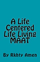 A Life Centered Life Living MAAT by Rkhty…