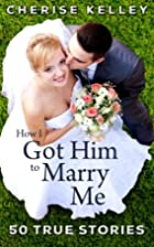 How I Got Him To Marry Me: 50 True Stories…