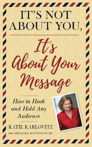 its-not-about-you-its-about-your-message-how-to-hook-and-hold-any-audience