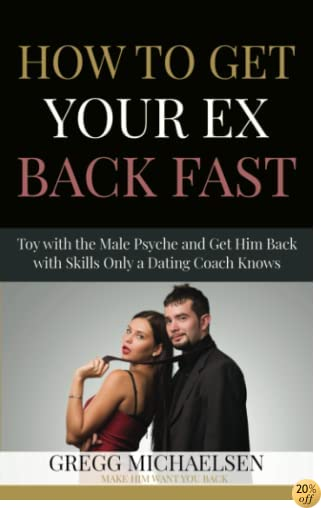 How To Get Your Ex Back Fast!: Toy with the Male Psyche and Get Him Back with Skills only a Dating Coach Knows (Dating and Relationship Advice for Women) (Volume 4)