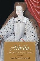Arbella: England's Lost Queen by Sarah…