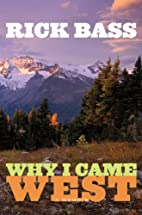 Why I Came West: A Memoir by Rick Bass