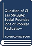 CALHOUN: Question of Class Struggle: Social Foundations of Popular Radicalism During the Industrial Revolution
