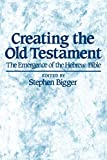 Bigger, Stephen: Creating the Old Testament: The Emergence of the Hebrew Bible