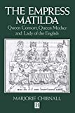 Chibnall, Marjorie: The Empress Matilda : Queen Consort, Queen Mother and Lady of the English