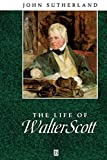 Sutherland, John: The Life of Walter Scott: A Critical Biography (Wiley Blackwell Critical Biographies)