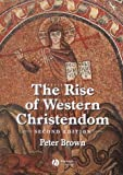 Peter Brown: The Rise of Western Christendom: Triumph and Diversity 200-1000 AD (Making of Europe)