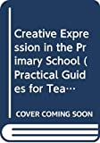 Dixon, Peter: Creative Expression in the Primary School (Practical Guides for Teachers)