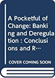 [???]: A Pocketful of Change: Banking and Deregulation  Conclusions and Recommendations
