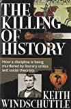 Windschuttle, Keith: The Killing of History: How a Discipline Is Being Murdered by Literary Criticism