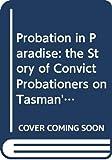 Thompson, John: Probation in Paradise: the Story of Convict Probationers on Tasman's and Forestier's Peninsulas, Van Diemen's Land, 1841-1857