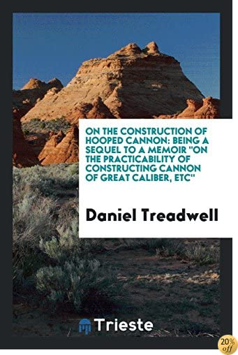 On the Construction of Hooped Cannon: Being a Sequel to a Memoir On the Practicability of constructing cannon of great caliber, etc''