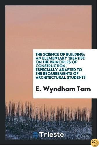 The Science of Building: An Elementary Treatise on The Principles of Construction, Especially Adapted to the Requirements of Architectural Students