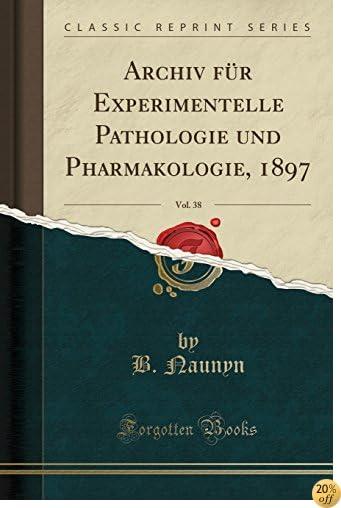 Archiv für Experimentelle Pathologie und Pharmakologie, 1897, Vol. 38 (Classic Reprint) (German Edition)