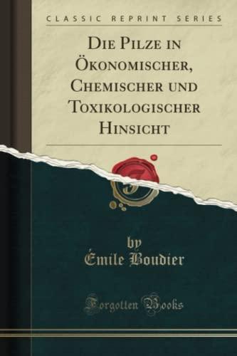 die-pilze-in-konomischer-chemischer-und-toxikologischer-hinsicht-classic-reprint-german-edition